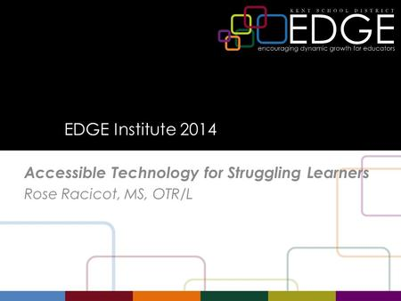 EDGE Institute 2014 Accessible Technology for Struggling Learners Rose Racicot, MS, OTR/L.