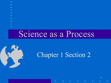 1 Science as a Process Chapter 1 Section 2. 2 Objectives Explain how science is different from other forms of human endeavor. Identify the steps that.