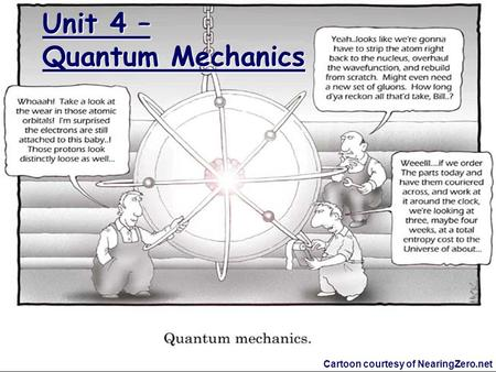 Unit 4 – Quantum Mechanics Cartoon courtesy of NearingZero.net.