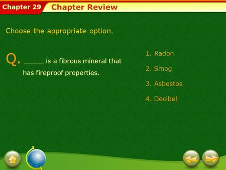 Chapter 29 Q. _____ is a fibrous mineral that has fireproof properties. Chapter Review Choose the appropriate option. 1.Radon 2. Smog 3.Asbestos 4. Decibel.
