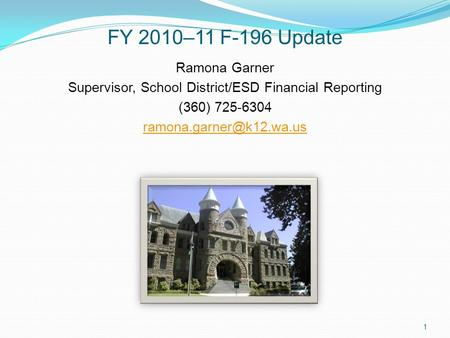 FY 2010–11 F-196 Update Ramona Garner Supervisor, School District/ESD Financial Reporting (360) 725-6304 1.