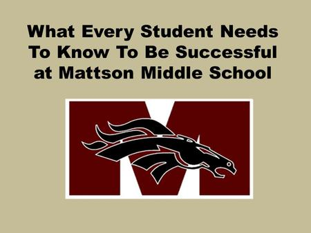 What Every Student Needs To Know To Be Successful at Mattson Middle School.