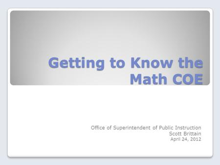 Getting to Know the Math COE Office of Superintendent of Public Instruction Scott Brittain April 24, 2012.