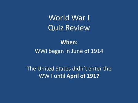 World War I Quiz Review When: WWI began in June of 1914 The United States didn't enter the WW I until April of 1917.