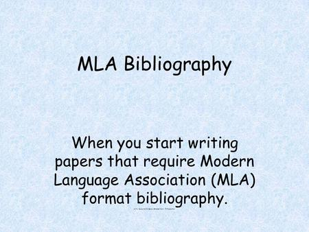 MLA Bibliography When you start writing papers that require Modern Language Association (MLA) format bibliography. H:My Documents/Social Studies/MLA Introduction.
