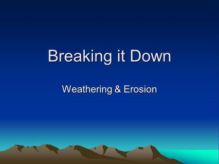 Breaking it Down Weathering & Erosion Do Now Breaking it Down Key Question: What is weathering, and what are some examples? Initial Thoughts: 5 minutes.