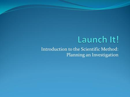 Introduction to the Scientific Method: Planning an Investigation.