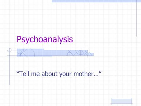 "Psychoanalysis ""Tell me about your mother…"". Freud said… The psyche is divided in two: –Conscious (your mind and thoughts you control!) –Subconscious."