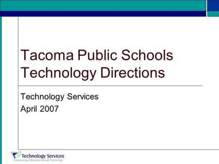 Tacoma Public Schools Technology Directions Technology Services April 2007.