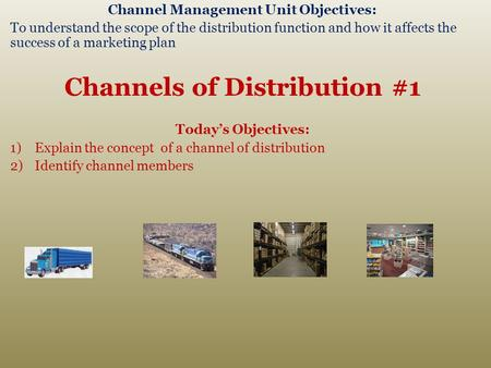 Channel Management Unit Objectives: To understand the scope of the distribution function and how it affects the success of a marketing plan Channels of.