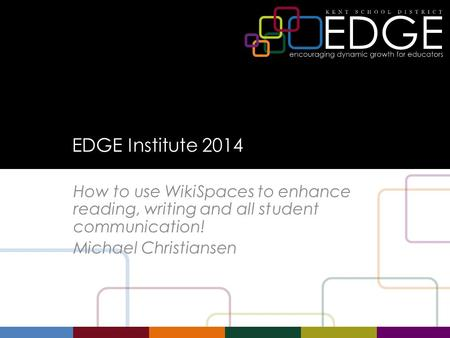 EDGE Institute 2014 How to use WikiSpaces to enhance reading, writing and all student communication! Michael Christiansen.