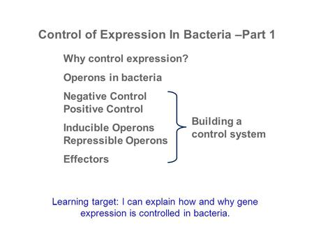 Control of Expression In Bacteria –Part 1 Why control expression? Operons in bacteria Negative Control Positive Control Inducible Operons Repressible Operons.