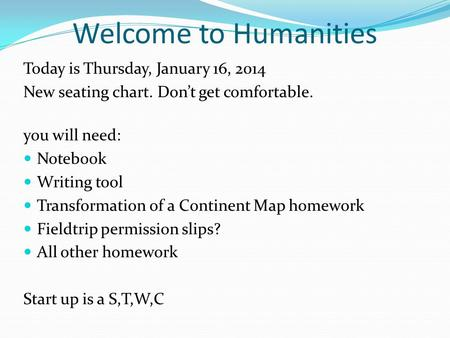 Welcome to Humanities Today is Thursday, January 16, 2014 New seating chart. Don't get comfortable. you will need: Notebook Writing tool Transformation.