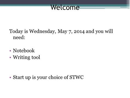 Welcome Today is Wednesday, May 7, 2014 and you will need: Notebook Writing tool Start up is your choice of STWC.