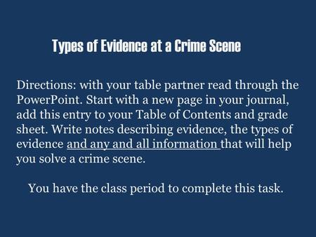 Types of Evidence at a Crime Scene Directions: with your table partner read through the PowerPoint. Start with a new page in your journal, add this entry.