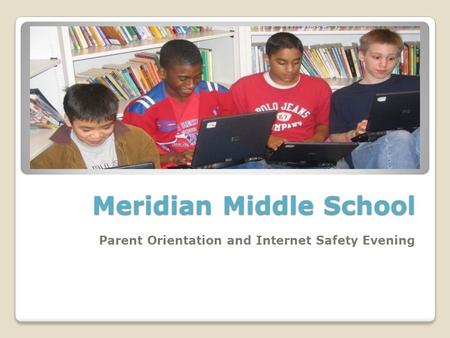 Meridian Middle School Parent Orientation and Internet Safety Evening.