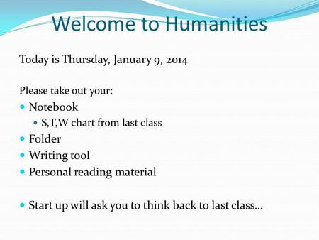 Welcome to Humanities Today is Thursday, January 9, 2014 Please take out your: Notebook S,T,W chart from last class Folder Writing tool Personal reading.