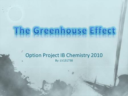Option Project IB Chemistry 2010 By: LV131738. E.3.1 Describe the greenhouse effect. E.3.2 List the main greenhouse gases and their sources, and discuss.