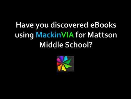 Have you discovered eBooks using MackinVIA for Mattson Middle School?