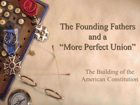"The Founding Fathers and a ""More Perfect Union"" The Building of the American Constitution."