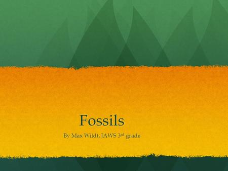 Fossils By Max Wildt, JAWS 3 rd grade. Intro to fossils Do you know what a fossil is? If you don't you've come to the right place! My project is about.