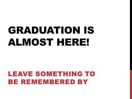 GRADUATION IS ALMOST HERE! LEAVE SOMETHING TO BE REMEMBERED BY.
