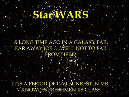 Star WARS A LONG TIME AGO IN A GALAXY FAR, FAR AWAY (OR ….WELL NOT TO FAR FROM HERE) IT IS A PERIOD OF CIVIL UNREST IN MR. KNOWLES FRESHMEN IIS CLASS REBEL.
