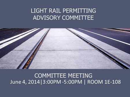 LIGHT RAIL PERMITTING ADVISORY COMMITTEE COMMITTEE MEETING June 4, 2014|3:00PM -5:00PM | ROOM 1E-108.