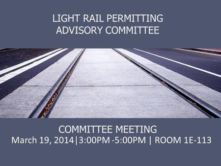LIGHT RAIL PERMITTING ADVISORY COMMITTEE COMMITTEE MEETING March 19, 2014|3:00PM -5:00PM | ROOM 1E-113.