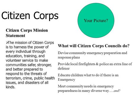 Citizen Corps Citizen Corps Mission Statement  The mission of Citizen Corps is to harness the power of every individual through education, training, and.