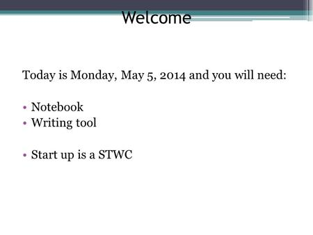 Welcome Today is Monday, May 5, 2014 and you will need: Notebook Writing tool Start up is a STWC.