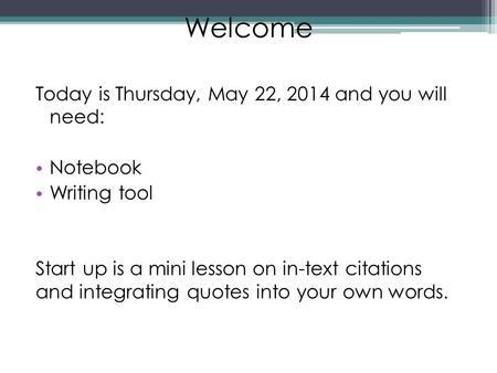 Welcome Today is Thursday, May 22, 2014 and you will need: Notebook Writing tool Start up is a mini lesson on in-text citations and integrating quotes.
