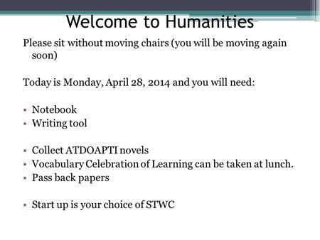Welcome to Humanities Please sit without moving chairs (you will be moving again soon) Today is Monday, April 28, 2014 and you will need: Notebook Writing.