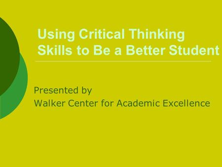 Using Critical Thinking Skills to Be a Better Student Presented by Walker Center for Academic Excellence.