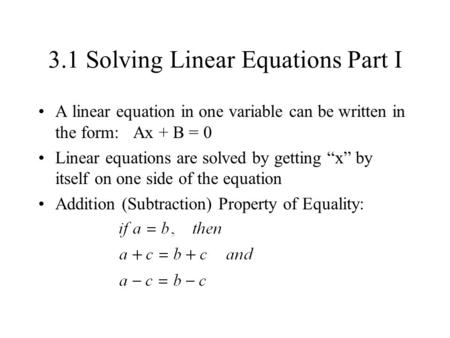 "3.1 Solving Linear Equations Part I A linear equation in one variable can be written in the form: Ax + B = 0 Linear equations are solved by getting ""x"""