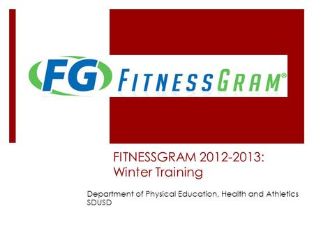 FITNESSGRAM 2012-2013: Winter Training Department of Physical Education, Health and Athletics SDUSD.