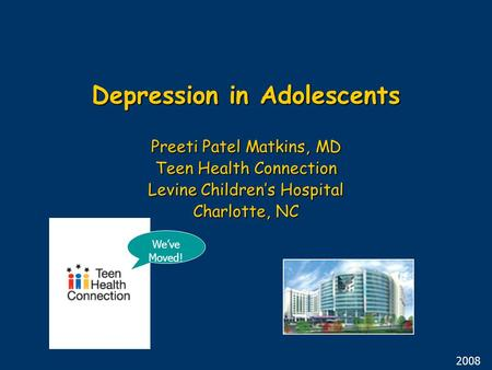 Depression in Adolescents Preeti Patel Matkins, MD Teen Health Connection Levine Children's Hospital Charlotte, NC 2008 We've Moved!