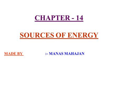 CHAPTER - 14 SOURCES OF ENERGY MADE BY :- MANAS MAHAJAN.