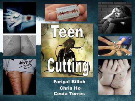 Fariyal Billah Chris Ho Cecia Torres. Cutting is the practice of teens who purposely injure themselves by using a sharp object to scratch or cut their.