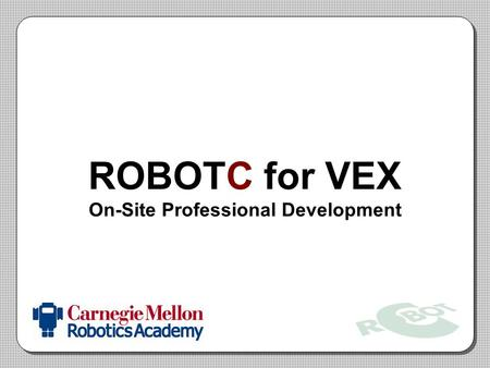 ROBOTC for VEX On-Site Professional Development. Lab Procedures Logging onto computers –Log in with: teachers / teachers1 VEX Robots/chargers –Make sure.