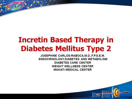 Incretin Based Therapy in Diabetes Mellitus Type 2 JOSEPHINE CARLOS-RABOCA,M.D.,F.P.S.E.M. ENDOCRINOLOGY,DIABETES AND METABOLISM DIABETES CARE CENTER WEIGHT.
