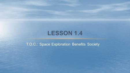 T.O.C.: Space Exploration Benefits Society LESSON 1.4.
