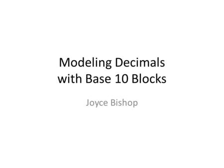Modeling Decimals with Base 10 Blocks Joyce Bishop.