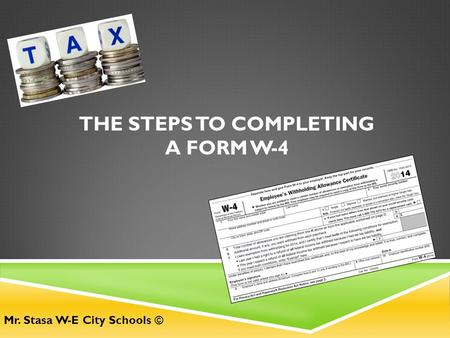 THE STEPS TO COMPLETING A FORM W-4 Mr. Stasa W-E City Schools ©