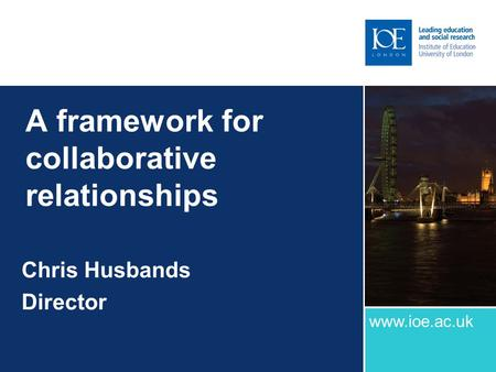 A framework for collaborative relationships Chris Husbands Director www.ioe.ac.uk.