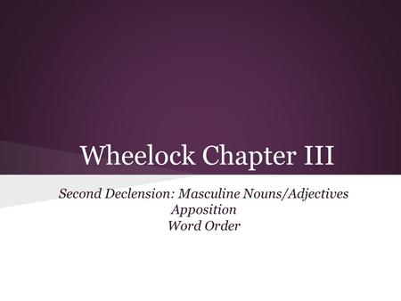 Wheelock Chapter III Second Declension: Masculine Nouns/Adjectives Apposition Word Order.