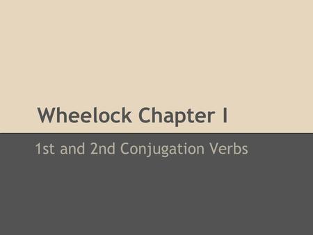 Wheelock Chapter I 1st and 2nd Conjugation Verbs.
