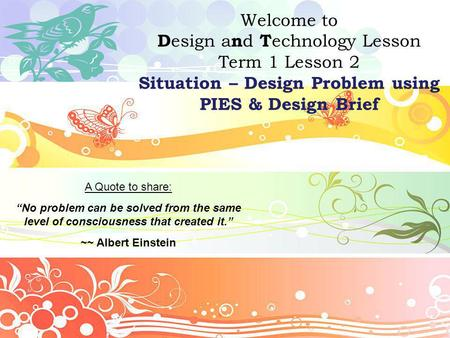 "Welcome to D esign a n d T echnology Lesson Term 1 Lesson 2 Situation – Design Problem using PIES & Design Brief A Quote to share: ""No problem can be solved."