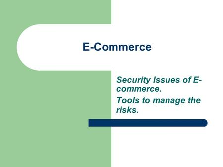 E-Commerce Security Issues of E- commerce. Tools to manage the risks.