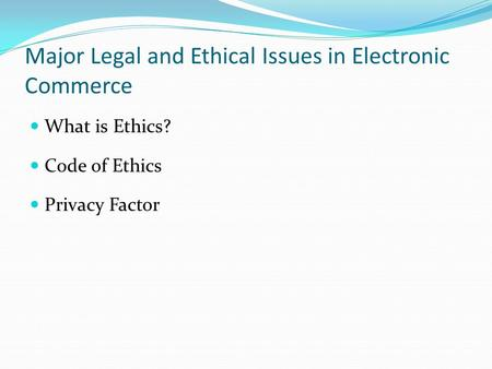Major Legal and Ethical Issues in Electronic Commerce What is Ethics? Code of Ethics Privacy Factor.